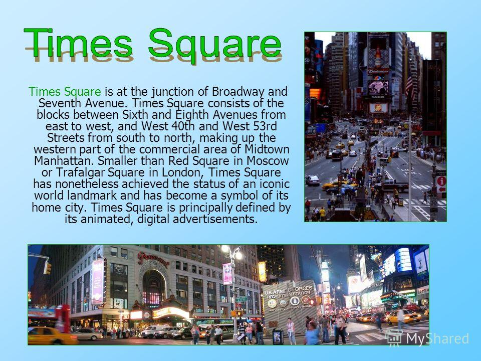 Times Square is at the junction of Broadway and Seventh Avenue. Times Square consists of the blocks between Sixth and Eighth Avenues from east to west, and West 40th and West 53rd Streets from south to north, making up the western part of the commerc