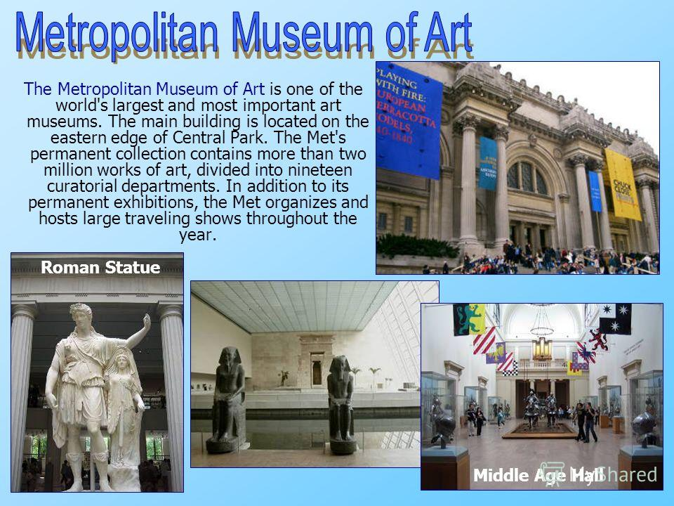 The Metropolitan Museum of Art is one of the world's largest and most important art museums. The main building is located on the eastern edge of Central Park. The Met's permanent collection contains more than two million works of art, divided into ni