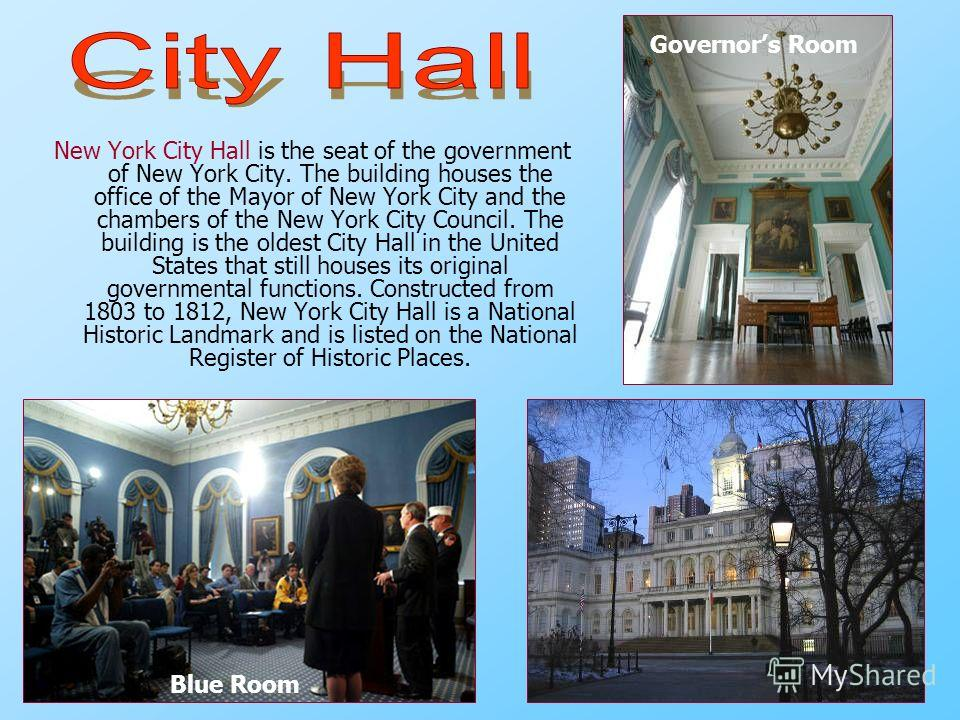 New York City Hall is the seat of the government of New York City. The building houses the office of the Mayor of New York City and the chambers of the New York City Council. The building is the oldest City Hall in the United States that still houses