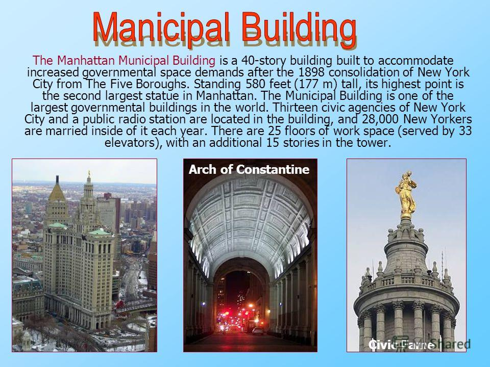 The Manhattan Municipal Building is a 40-story building built to accommodate increased governmental space demands after the 1898 consolidation of New York City from The Five Boroughs. Standing 580 feet (177 m) tall, its highest point is the second la