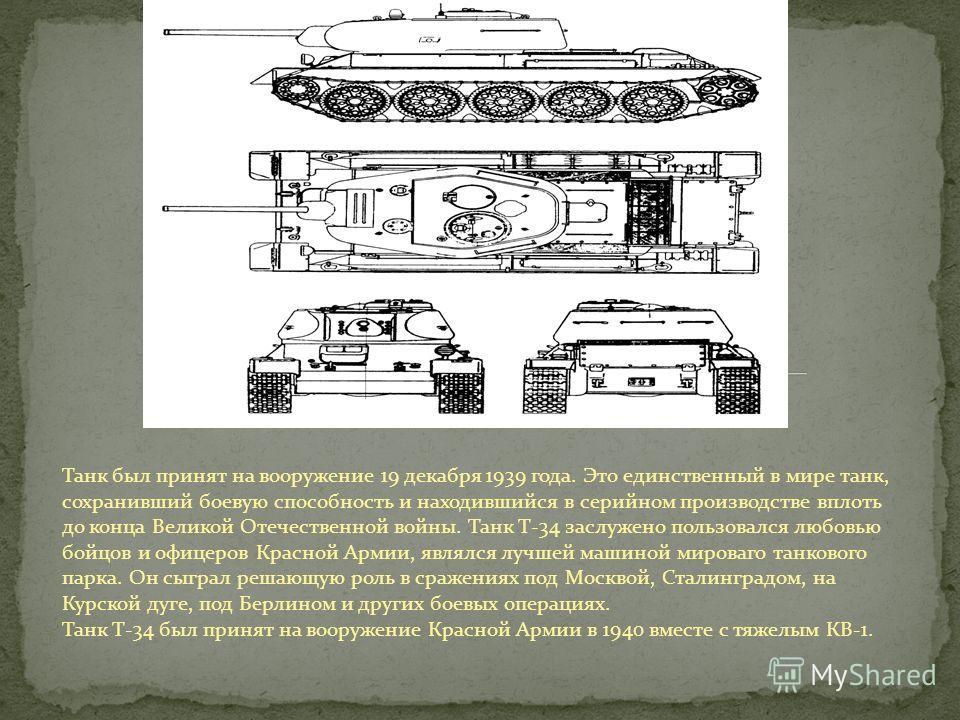 Танк был принят на вооружение 19 декабря 1939 года. Это единственный в мире танк, сохранивший боевую способность и находившийся в серийном производстве вплоть до конца Великой Отечественной войны. Танк Т-34 заслужено пользовался любовью бойцов и офиц