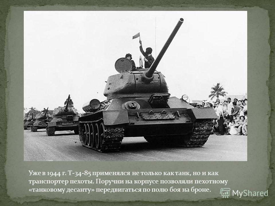 Уже в 1944 г. Т-34-85 применялся не только как танк, но и как транспортер пехоты. Поручни на корпусе позволяли пехотному «танковому десанту» передвигаться по полю боя на броне.