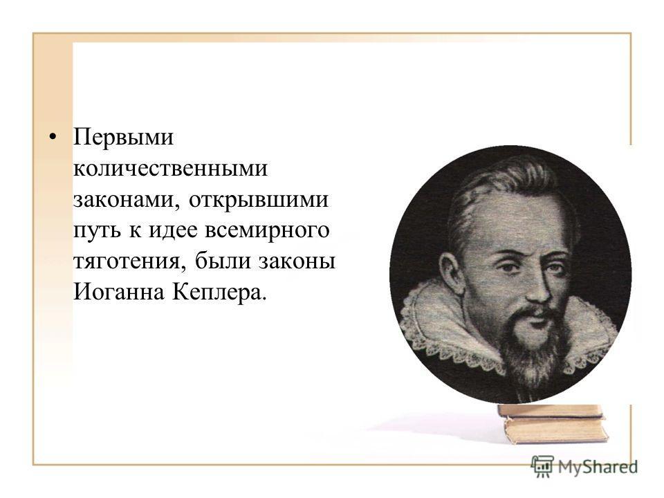 Первыми количественными законами, открывшими путь к идее всемирного тяготения, были законы Иоганна Кеплера.