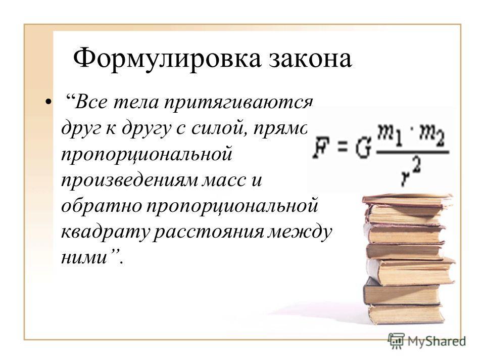 Формулировка закона Все тела притягиваются друг к другу с силой, прямо пропорциональной произведениям масс и обратно пропорциональной квадрату расстояния между ними.