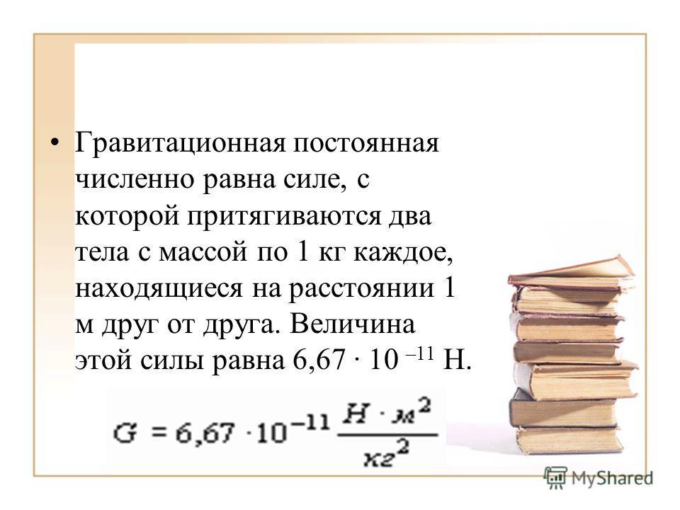 Гравитационная постоянная численно равна силе, с которой притягиваются два тела с массой по 1 кг каждое, находящиеся на расстоянии 1 м друг от друга. Величина этой силы равна 6,67 · 10 –11 Н.