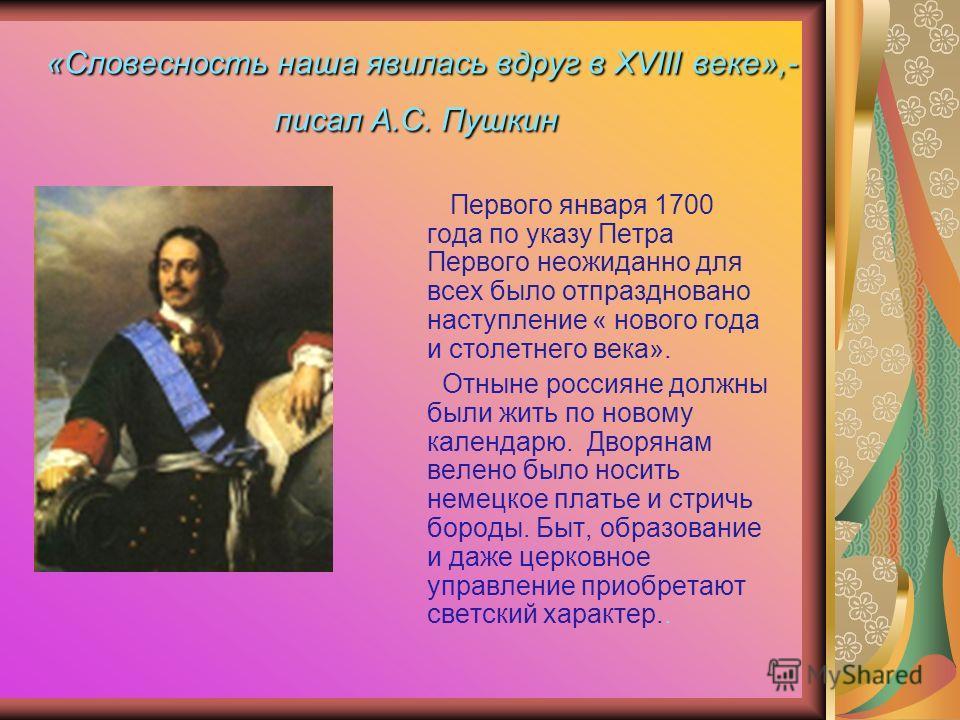 «Словесность наша явилась вдруг в XVIII веке»,- писал А.С. Пушкин Первого января 1700 года по указу Петра Первого неожиданно для всех было отпраздновано наступление « нового года и столетнего века». Отныне россияне должны были жить по новому календар