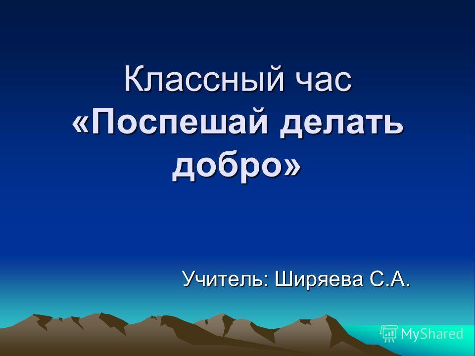 Классный час «Поспешай делать добро» Учитель: Ширяева С.А.