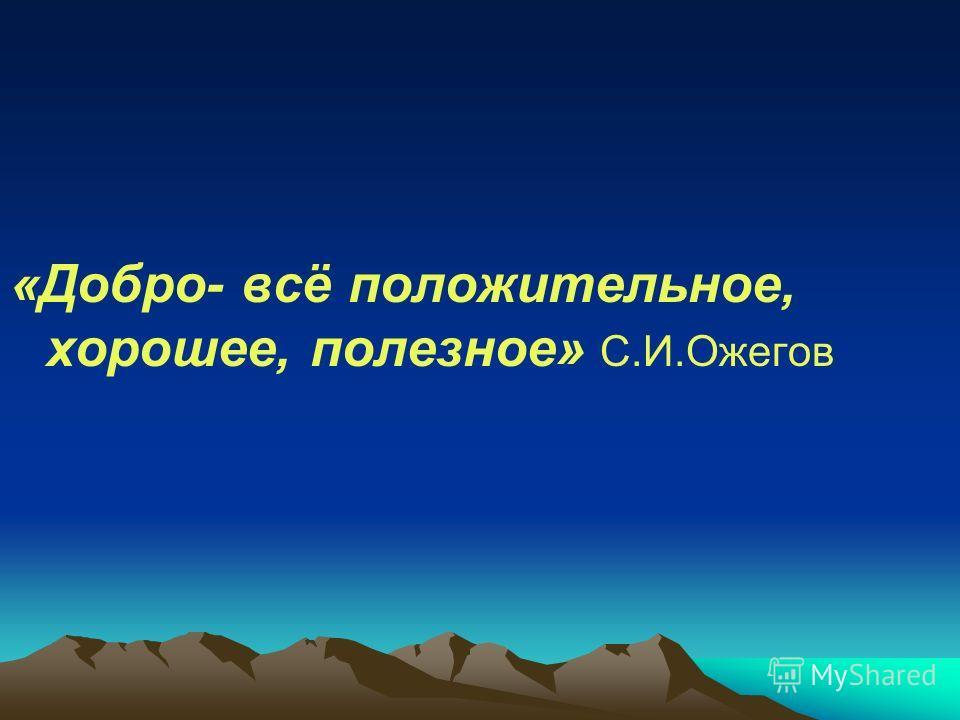 «Добро- всё положительное, хорошее, полезное» С.И.Ожегов