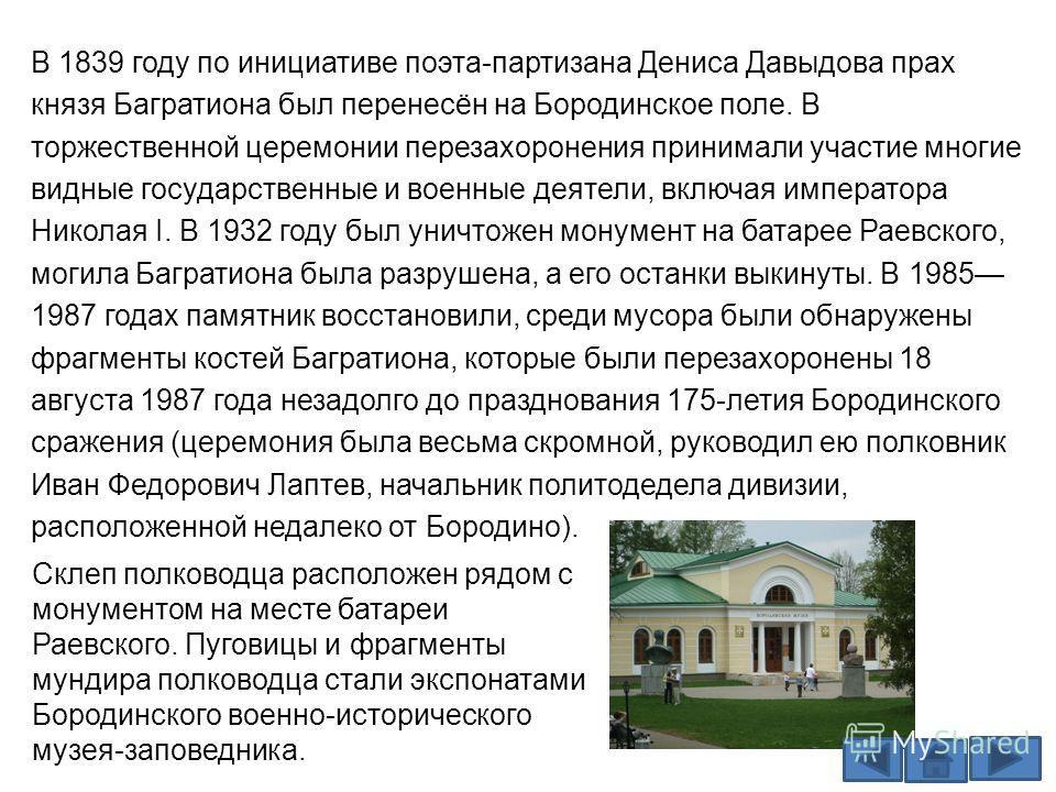 В 1839 году по инициативе поэта-партизана Дениса Давыдова прах князя Багратиона был перенесён на Бородинское поле. В торжественной церемонии перезахоронения принимали участие многие видные государственные и военные деятели, включая императора Николая