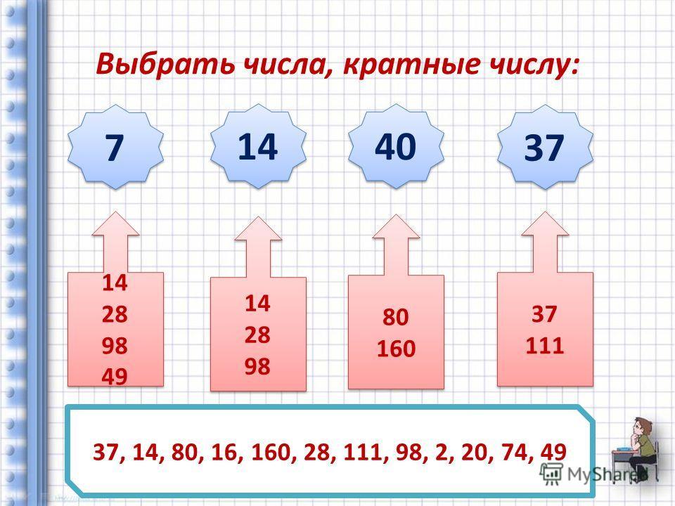 Выбрать числа, кратные числу: 7 7 14 40 37 37, 14, 80, 16, 160, 28, 111, 98, 2, 20, 74, 49 14 28 98 49 14 28 98 49 37 111 37 111 80 160 80 160 14 28 98 14 28 98