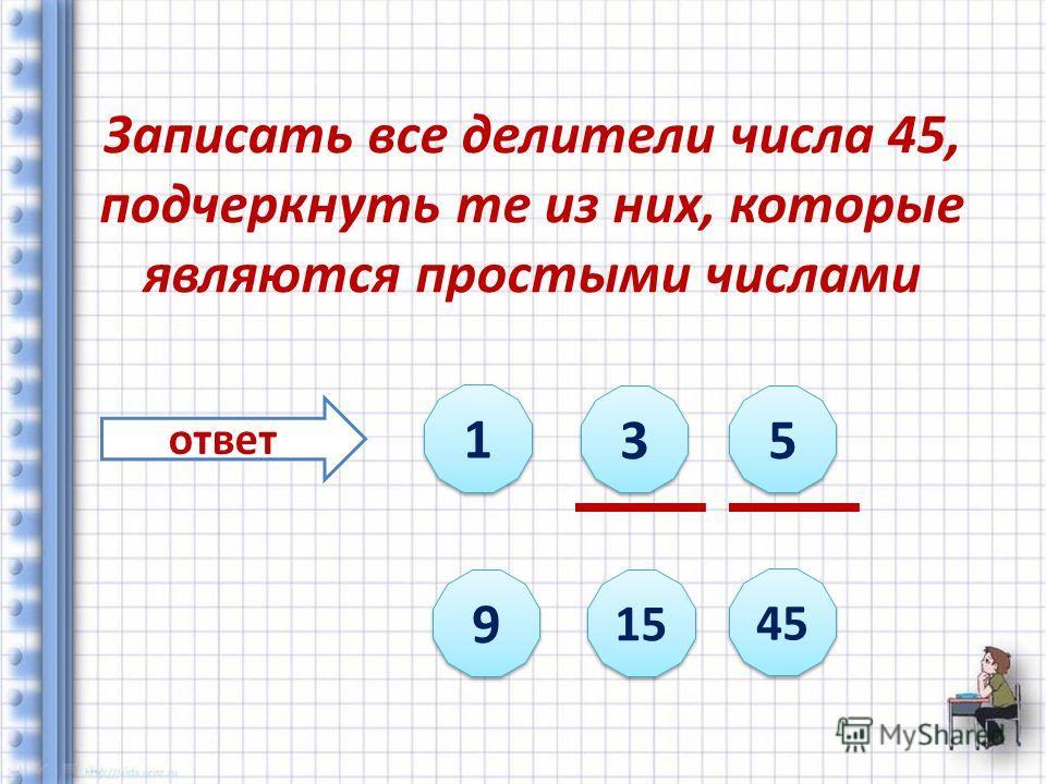 Записать все делители числа 45, подчеркнуть те из них, которые являются простыми числами ответ 1 1 3 3 5 5 9 9 15 45