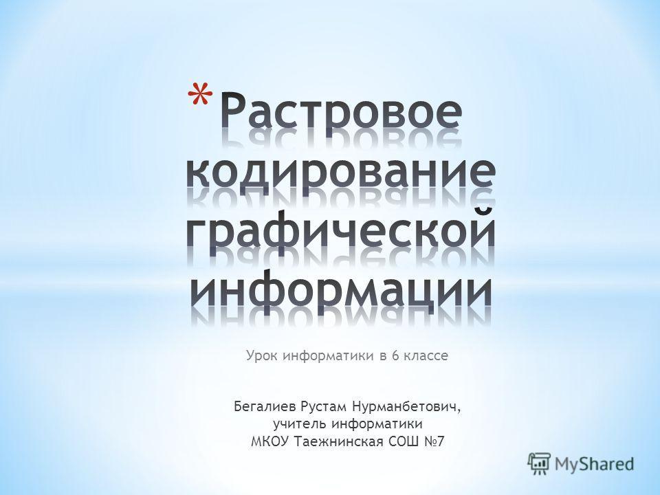 Урок информатики в 6 классе Бегалиев Рустам Нурманбетович, учитель информатики МКОУ Таежнинская СОШ 7