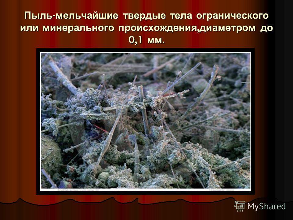 Пыль - мельчайшие твердые тела огранического или минерального происхождения, диаметром до 0,1 мм.