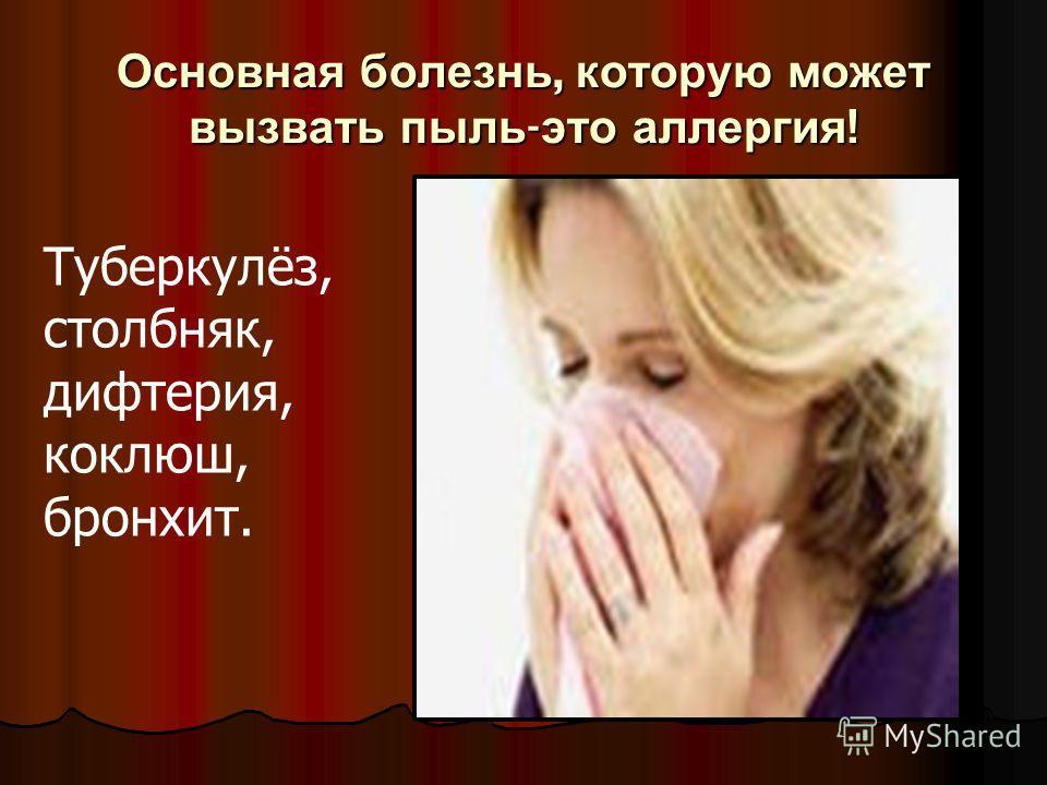 Основная болезнь, которую может вызвать пыль-это аллергия! Туберкулёз, столбняк, дифтерия, коклюш, бронхит.