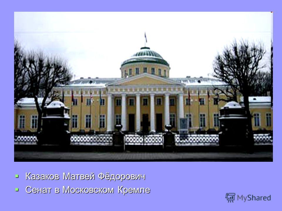 Казаков Матвей Фёдорович Казаков Матвей Фёдорович Сенат в Московском Кремле Сенат в Московском Кремле