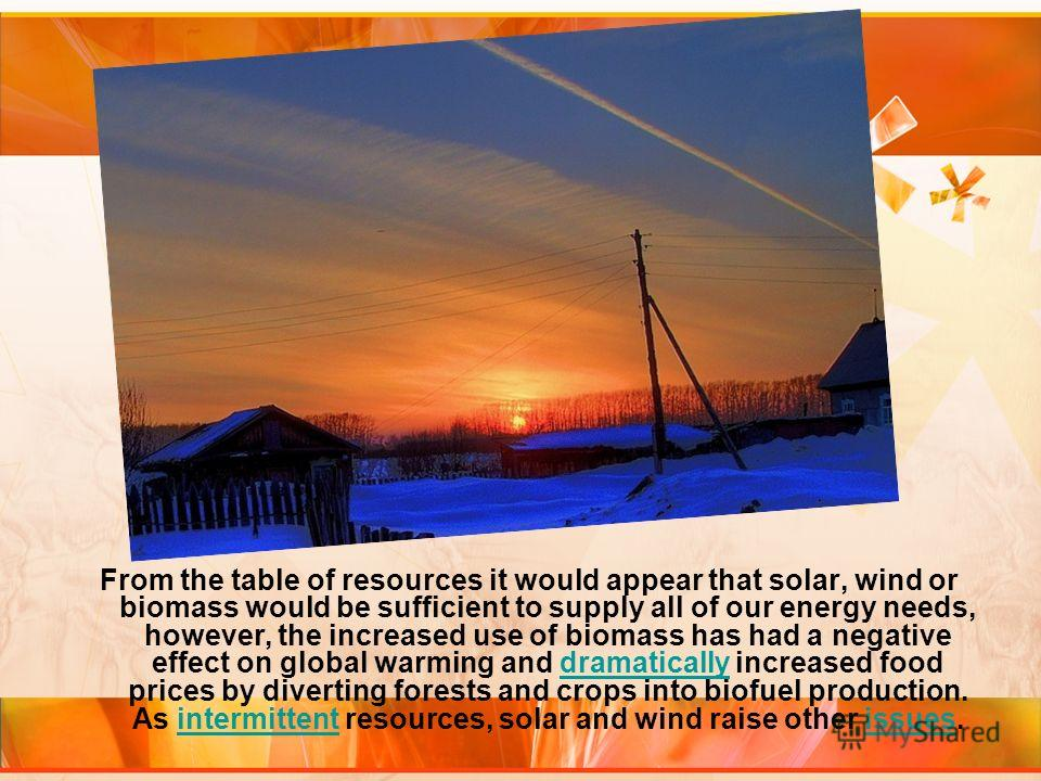 From the table of resources it would appear that solar, wind or biomass would be sufficient to supply all of our energy needs, however, the increased use of biomass has had a negative effect on global warming and dramatically increased food prices by