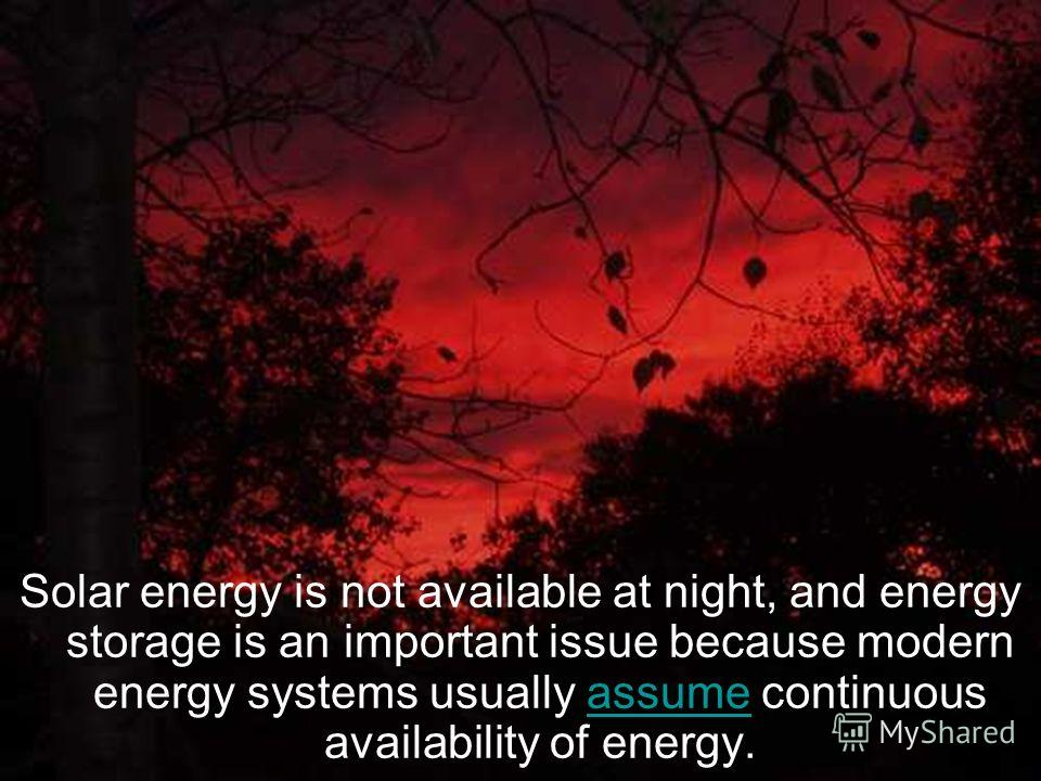 Solar energy is not available at night, and energy storage is an important issue because modern energy systems usually assume continuous availability of energy.assume