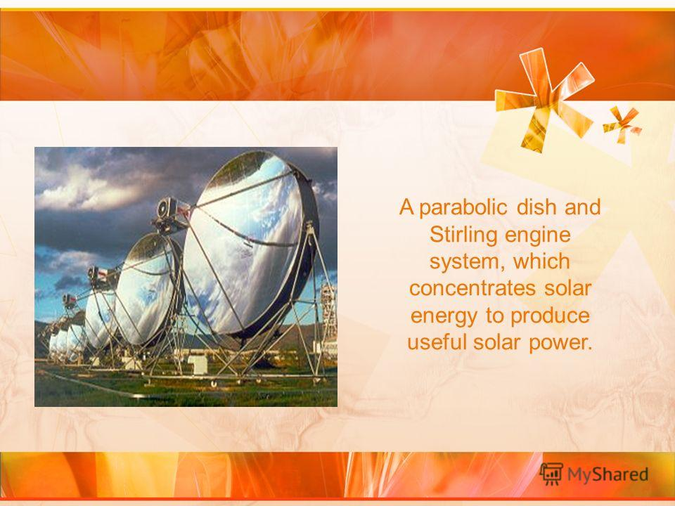 A parabolic dish and Stirling engine system, which concentrates solar energy to produce useful solar power.