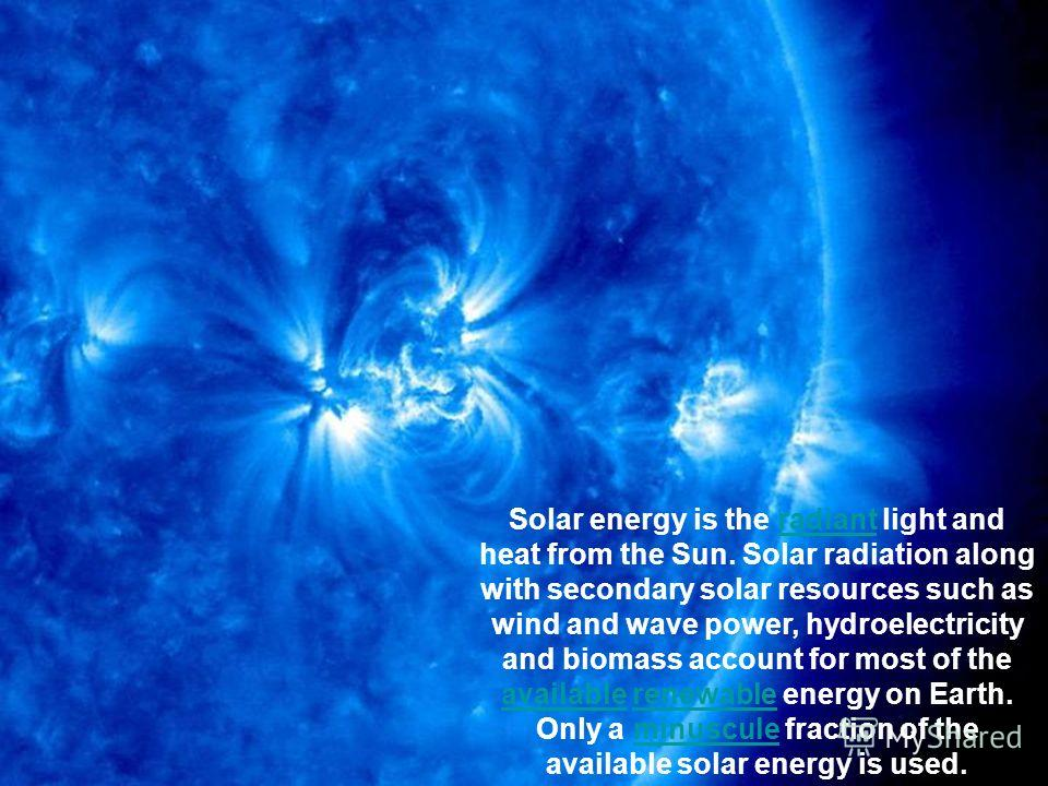 Solar energy is the radiant light and heat from the Sun. Solar radiation along with secondary solar resources such as wind and wave power, hydroelectricity and biomass account for most of the available renewable energy on Earth. Only a minuscule frac