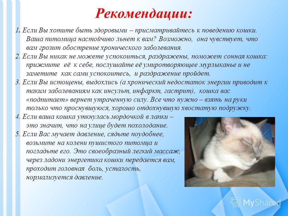 Рекомендации: 1. Если Вы хотите быть здоровыми – присматривайтесь к поведению кошки. Ваша питомица настойчиво льнет к вам? Возможно, она чувствует, что вам грозит обострение хронического заболевания. 2. Если Вы никак не можете успокоиться, раздражены