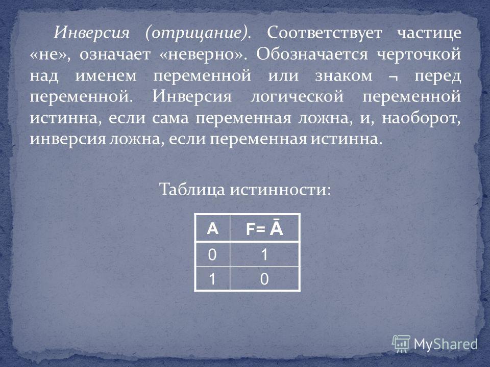 Инверсия (отрицание). Соответствует частице «не», означает «неверно». Обозначается черточкой над именем переменной или знаком ¬ перед переменной. Инверсия логической переменной истинна, если сама переменная ложна, и, наоборот, инверсия ложна, если пе