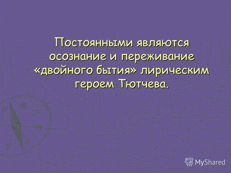 Постоянными являются осознание и переживание «двойного бытия» лирическим героем Тютчева. Постоянными являются осознание и переживание «двойного бытия» лирическим героем Тютчева.