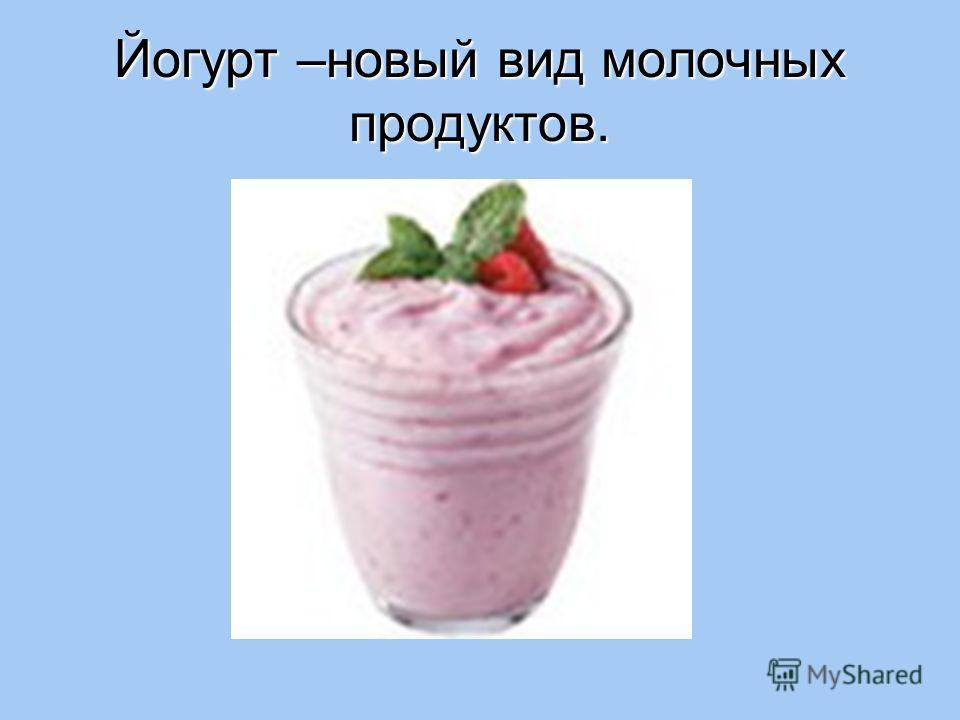 Йогурт –новый вид молочных продуктов.