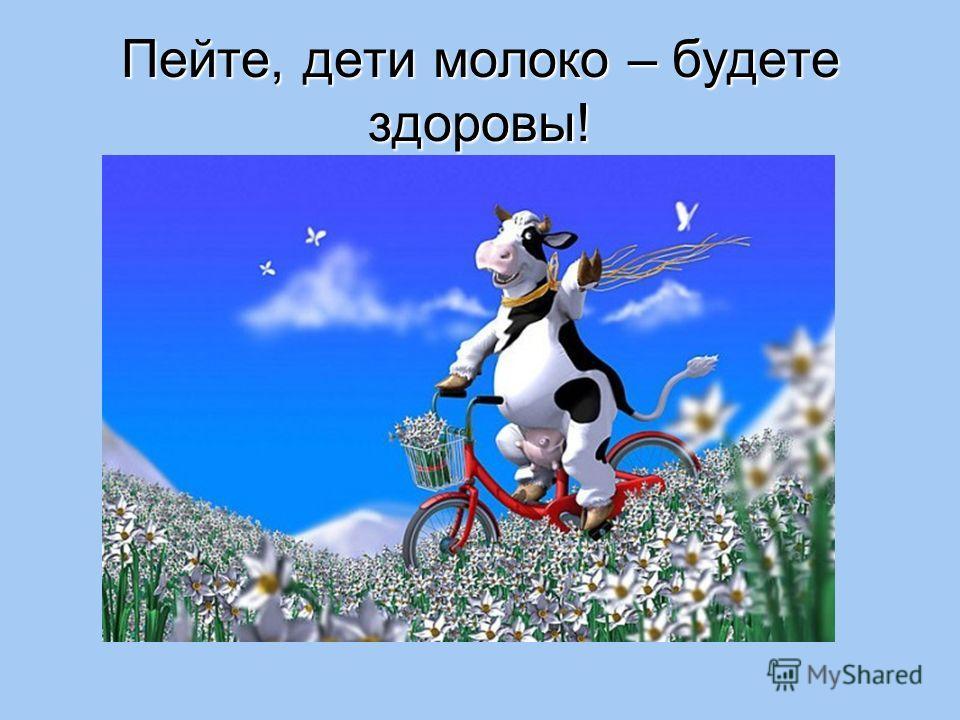 Пейте, дети молоко – будете здоровы!