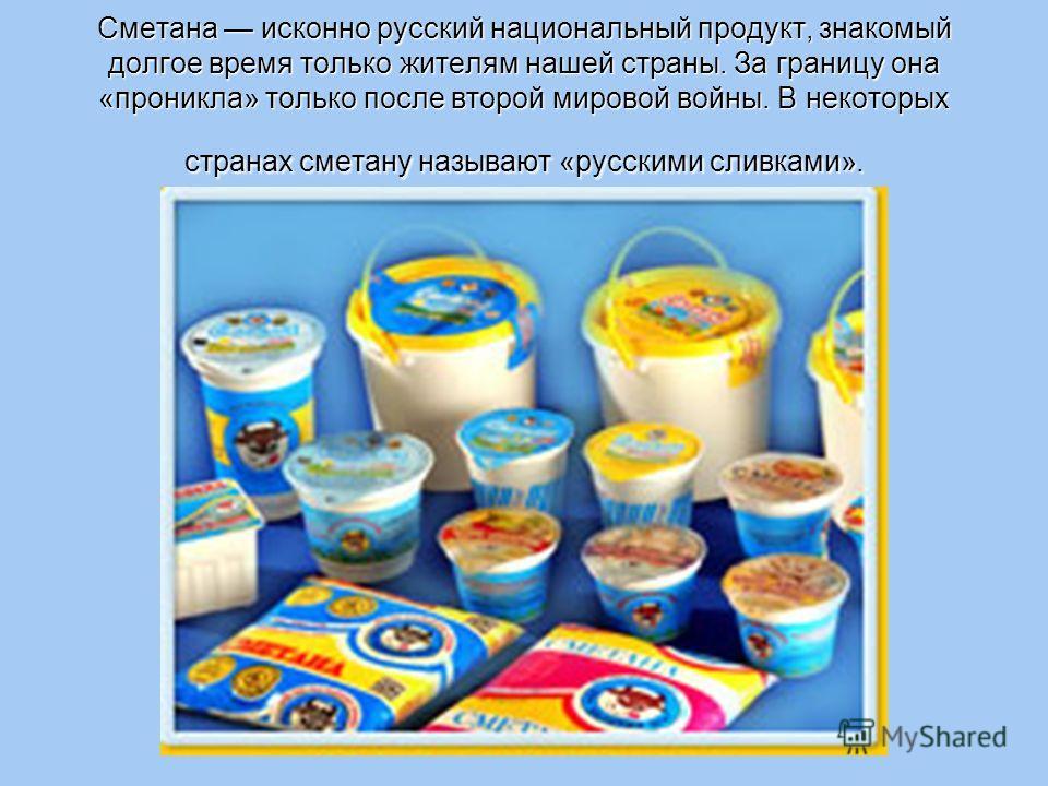 Сметана исконно русский национальный продукт, знакомый долгое время только жителям нашей страны. За границу она «проникла» только после второй мировой войны. В некоторых странах сметану называют «русскими сливками».