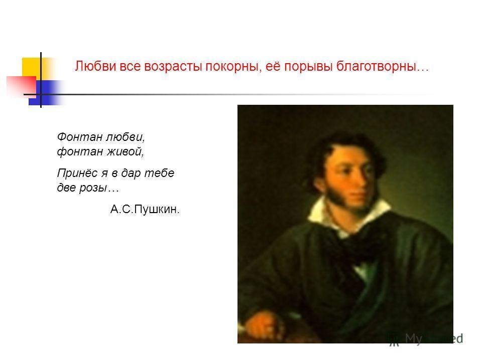 Любви все возрасты покорны, её порывы благотворны… Фонтан любви, фонтан живой, Принёс я в дар тебе две розы… А.С.Пушкин.