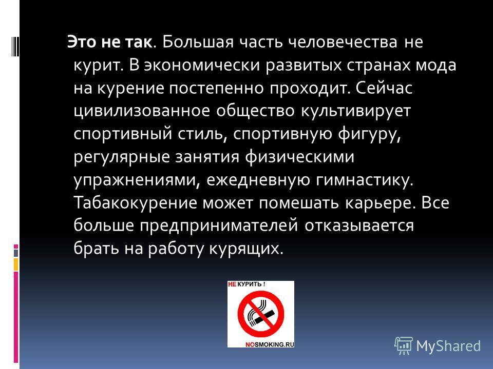 Это не так. Большая часть человечества не курит. В экономически развитых странах мода на курение постепенно проходит. Сейчас цивилизованное общество культивирует спортивный стиль, спортивную фигуру, регулярные занятия физическими упражнениями, ежедне