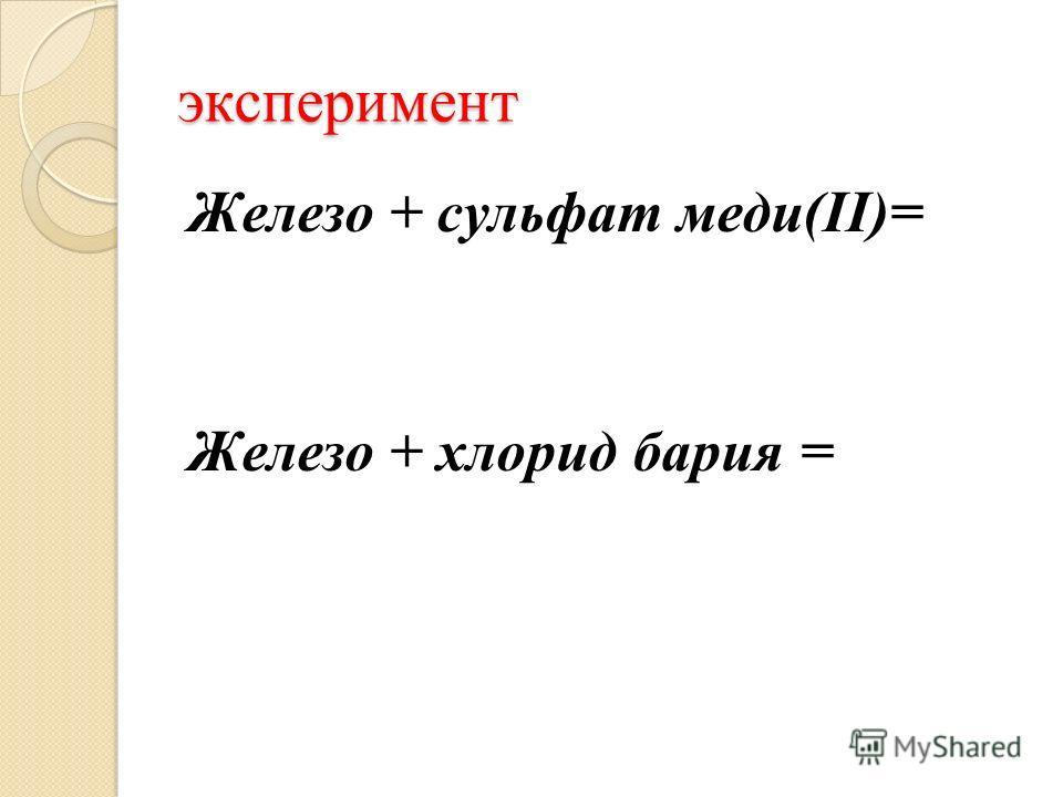 эксперимент Железо + сульфат меди(II)= Железо + хлорид бария =