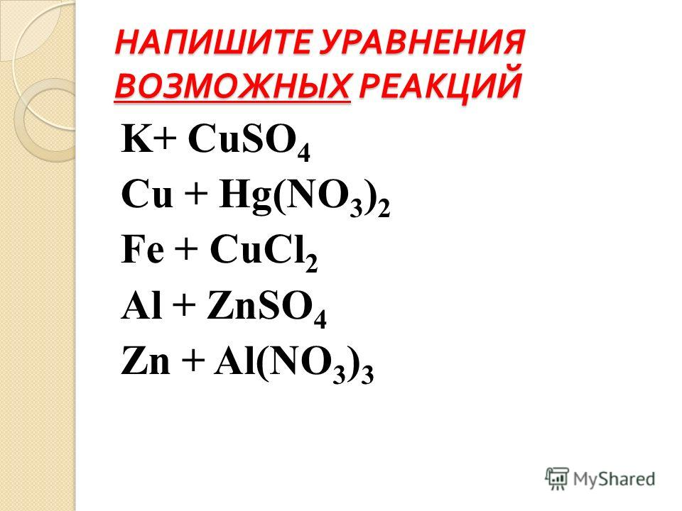 НАПИШИТЕ УРАВНЕНИЯ ВОЗМОЖНЫХ РЕАКЦИЙ K+ CuSO 4 Cu + Hg(NO 3 ) 2 Fe + CuCl 2 Al + ZnSO 4 Zn + Al(NO 3 ) 3