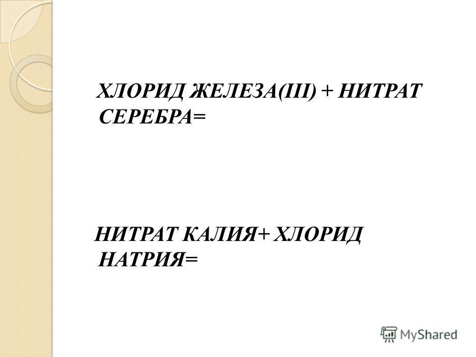 ХЛОРИД ЖЕЛЕЗА(III) + НИТРАТ СЕРЕБРА= НИТРАТ КАЛИЯ+ ХЛОРИД НАТРИЯ=