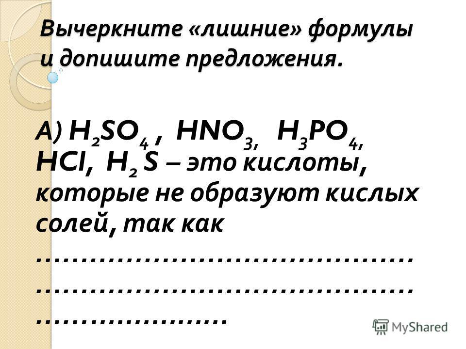 Вычеркните « лишние » формулы и допишите предложения. А ) H 2 SO 4, HNO 3, H 3 PO 4, HCl, H 2 S – это кислоты, которые не образуют кислых солей, так как …………………………………… …………………………………… ……................