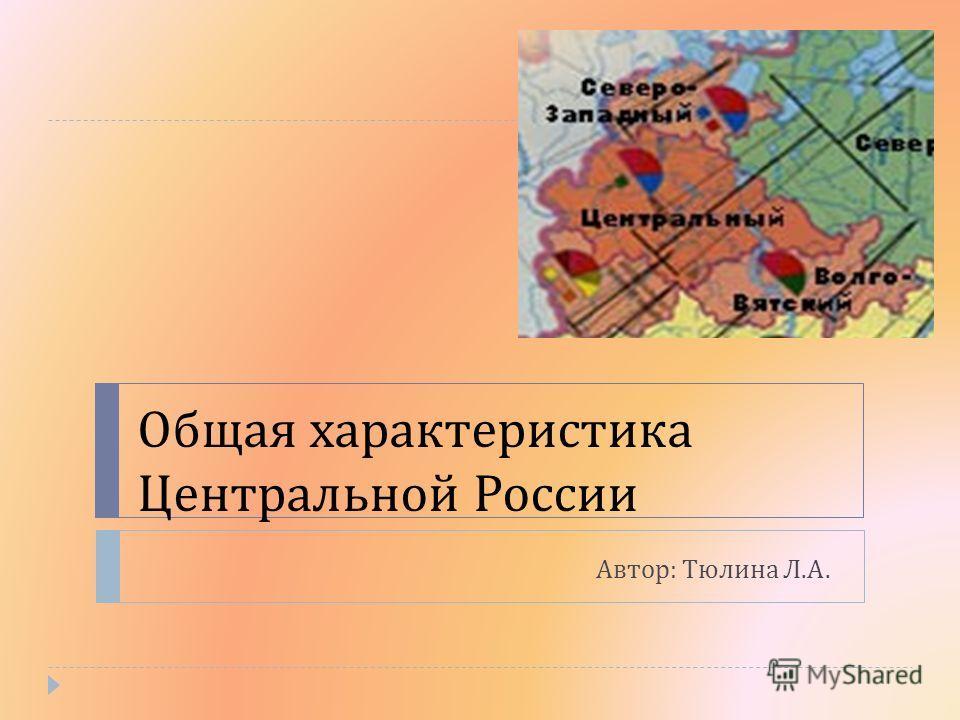 Общая характеристика Центральной России Автор : Тюлина Л. А.