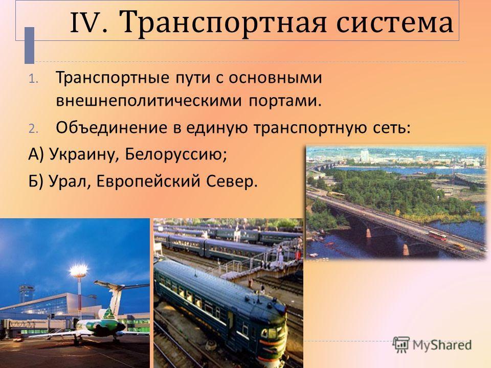 IV. Транспортная система 1. Транспортные пути с основными внешнеполитическими портами. 2. Объединение в единую транспортную сеть : А ) Украину, Белоруссию ; Б ) Урал, Европейский Север.