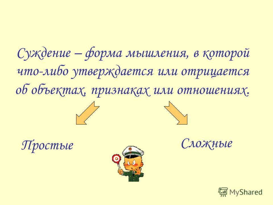 Суждение – форма мышления, в которой что-либо утверждается или отрицается об объектах, признаках или отношениях. Простые Сложные