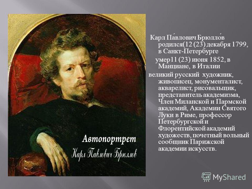 Карл Павлович Брюллов родился (12 (23) декабря 1799, в Санкт - Петербурге умер 11 (23) июня 1852, в Манциане, в Италии великий русский художник, живописец, монументалист, акварелист, рисовальщик, представитель академизма, Член Миланской и Пармской ак