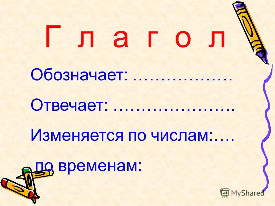 Г л а г о л Обозначает: ……………… Отвечает: …………………. Изменяется по числам:…. по временам: