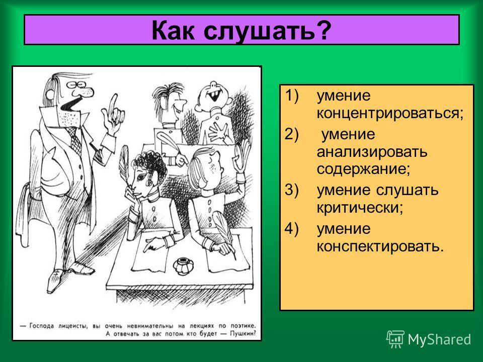 Как слушать? 1)умение концентрироваться; 2) умение анализировать содержание; 3)умение слушать критически; 4)умение конспектировать.