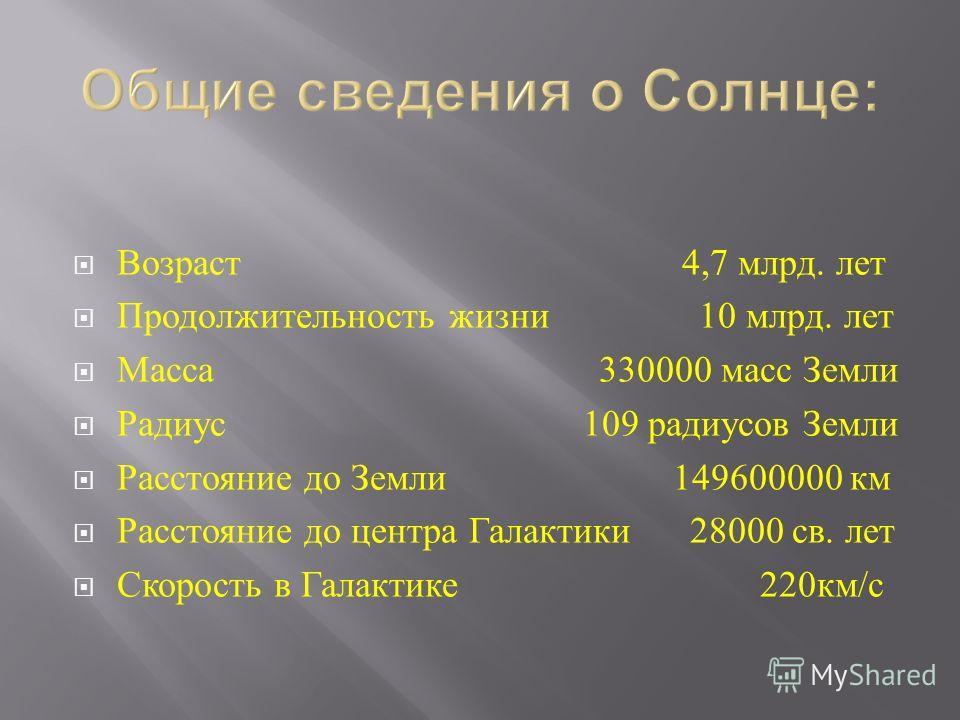 Возраст 4,7 млрд. лет Продолжительность жизни 10 млрд. лет Масса 330000 масс Земли Радиус 109 радиусов Земли Расстояние до Земли 149600000 км Расстояние до центра Галактики 28000 св. лет Скорость в Галактике 220 км / с