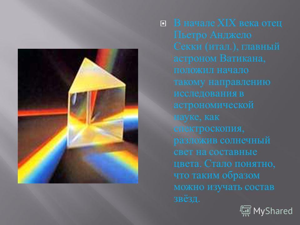 В начале XIX века отец Пьетро Анджело Секки ( итал.), главный астроном Ватикана, положил начало такому направлению исследования в астрономической науке, как спектроскопия, разложив солнечный свет на составные цвета. Стало понятно, что таким образом м