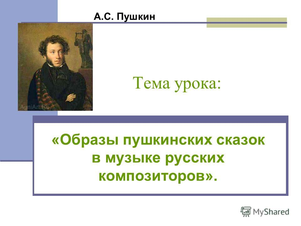 Тема урока: «Образы пушкинских сказок в музыке русских композиторов». А.С. Пушкин