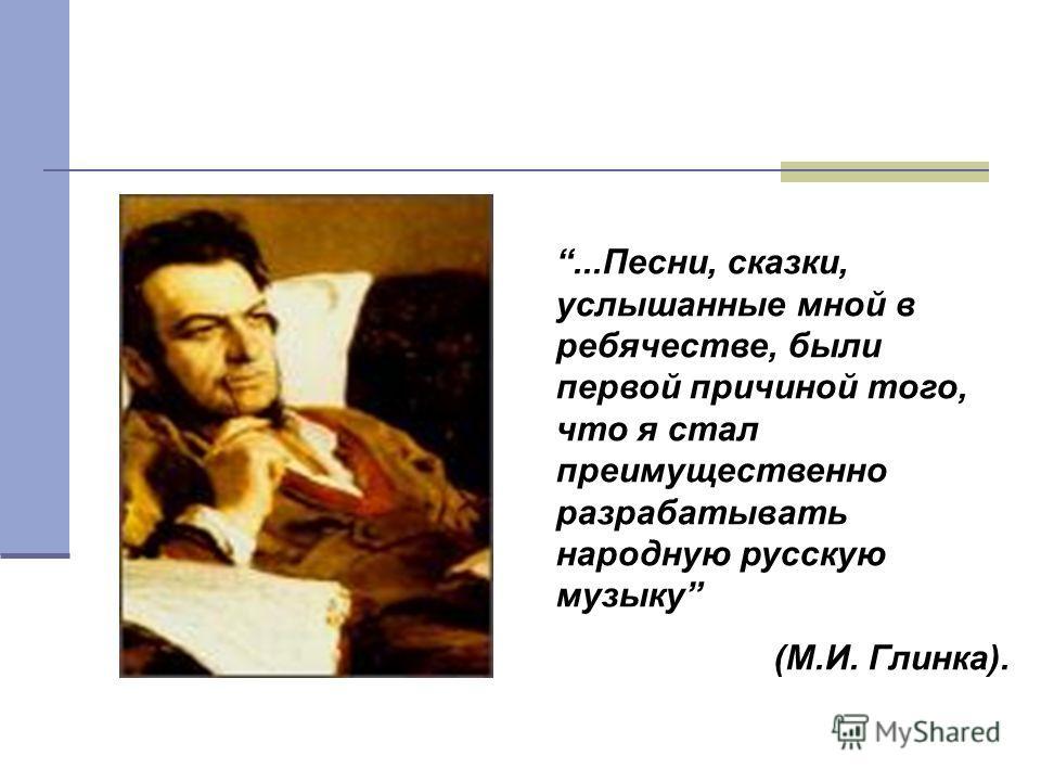 ...Песни, сказки, услышанные мной в ребячестве, были первой причиной того, что я стал преимущественно разрабатывать народную русскую музыку (М.И. Глинка).