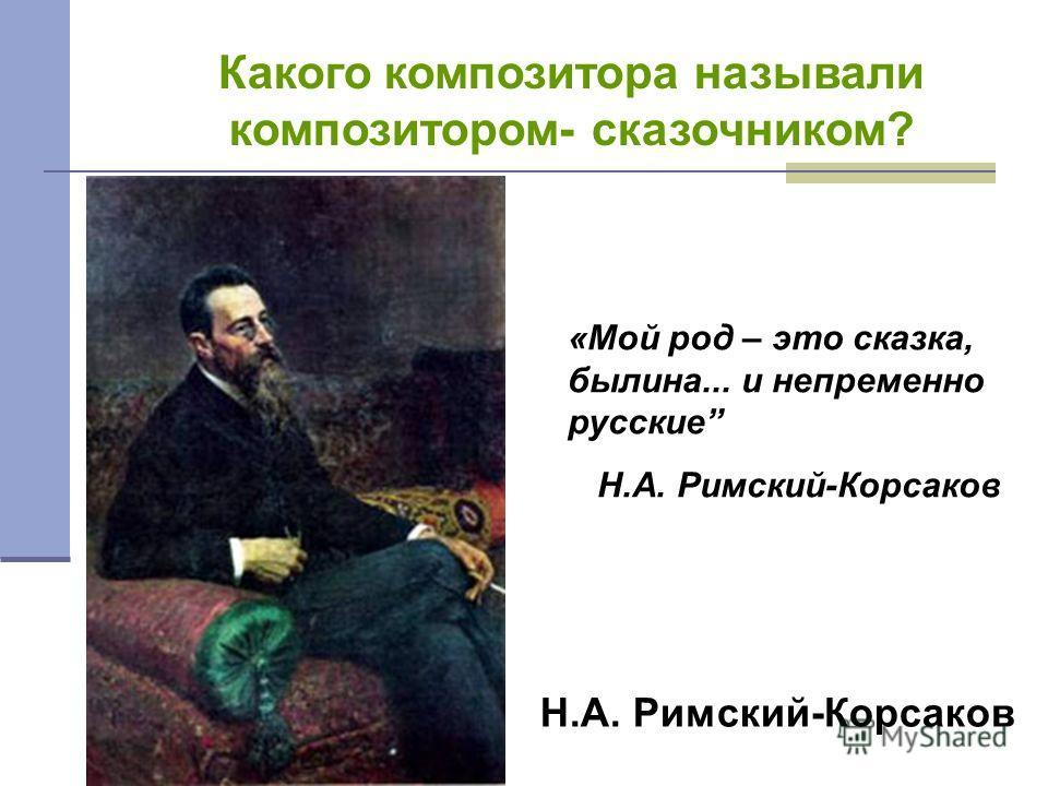 Какого композитора называли композитором- сказочником? Н.А. Римский-Корсаков «Мой род – это сказка, былина... и непременно русские Н.А. Римский-Корсаков