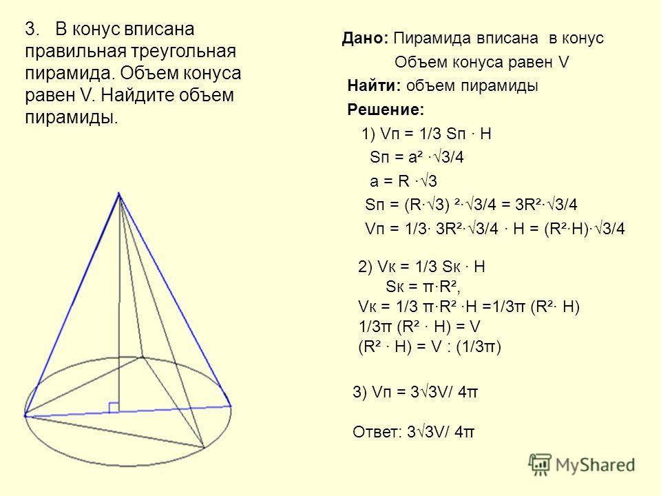 Дано: Пирамида вписана в конус Объем конуса равен V Найти: объем пирамиды Решение: 1) Vп = 1/3 Sп H Sп = а² 3/4 а = R 3 Sп = (R3) ²3/4 = 3R²3/4 Vп = 1/3 3R²3/4 H = (R²H)3/4 3. В конус вписана правильная треугольная пирамида. Объем конуса равен V. Най