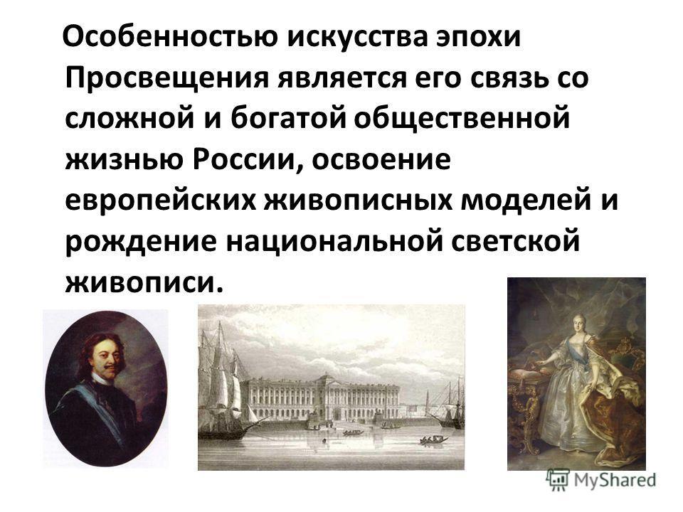 Особенностью искусства эпохи Просвещения является его связь со сложной и богатой общественной жизнью России, освоение европейских живописных моделей и рождение национальной светской живописи.