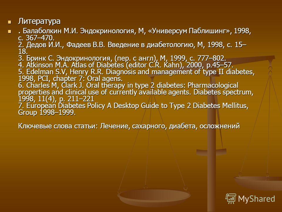 Литература Литература. Балаболкин М.И. Эндокринология, М, «Универсум Паблишинг», 1998, с. 367–470. 2. Дедов И.И., Фадеев В.В. Введение в диабетологию, М, 1998, с. 15– 18. 3. Бринк С. Эндокринология, (пер. с англ), М, 1999, с. 777–802. 4. Atkinson M.A