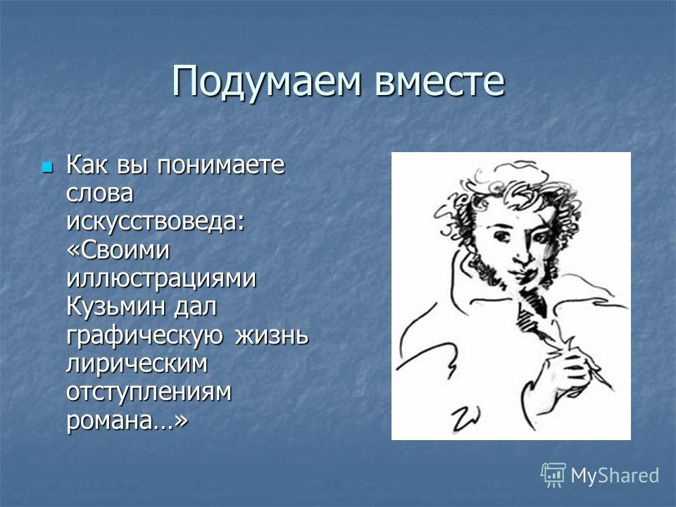 Подумаем вместе Как вы понимаете слова искусствоведа: «Своими иллюстрациями Кузьмин дал графическую жизнь лирическим отступлениям романа…» Как вы понимаете слова искусствоведа: «Своими иллюстрациями Кузьмин дал графическую жизнь лирическим отступлени